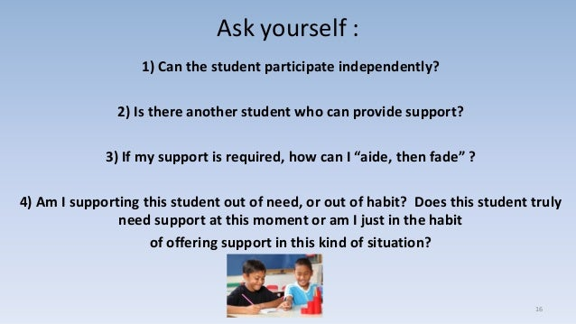 Ask yourself : 1) Can the student participate independently? 2) Is there another student who can provide support? 3) If my...