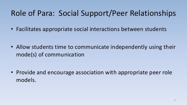 Role of Para: Social Support/Peer Relationships • Facilitates appropriate social interactions between students • Allow stu...