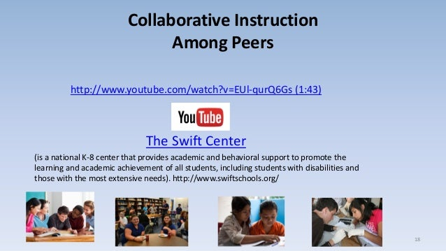 Collaborative Instruction Among Peers http://www.youtube.com/watch?v=EUl-qurQ6Gs (1:43) The Swift Center (is a national K-...