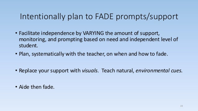 Intentionally plan to FADE prompts/support • Facilitate independence by VARYING the amount of support, monitoring, and pro...