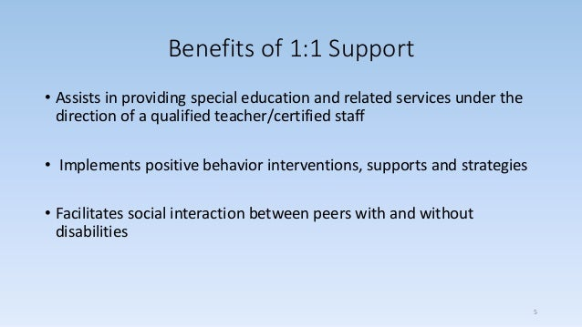 Benefits of 1:1 Support • Assists in providing special education and related services under the direction of a qualified t...