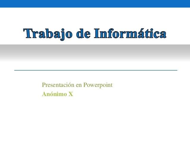 Presentación en Powerpoint  Anónimo X