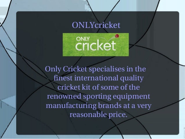 ONLYcricketOnly Cricket specialises in the  finest international quality    cricket kit of some of therenowned sporting eq...