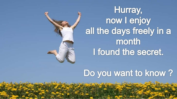Hurray, <br />now I enjoy <br />all the days freely in a month<br />I found the secret.<br />Do you want to know ?<br />