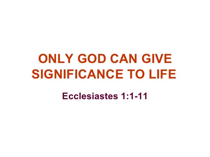 ONLY GOD CAN GIVE SIGNIFICANCE TO LIFE Ecclesiastes 1:1-11