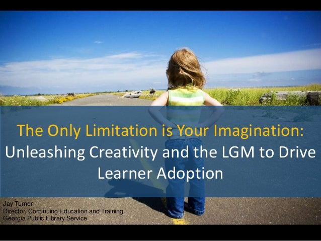 The Only Limitation is Your Imagination: Unleashing Creativity and the LGM to Drive Learner Adoption Jay Turner Director, ...