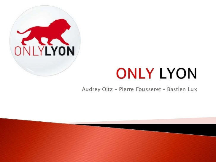 ONLYLYON<br />Audrey Oltz – Pierre Fousseret – Bastien Lux<br />