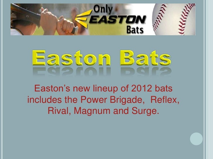 Easton's new lineup of 2012 batsincludes the Power Brigade, Reflex,     Rival, Magnum and Surge.