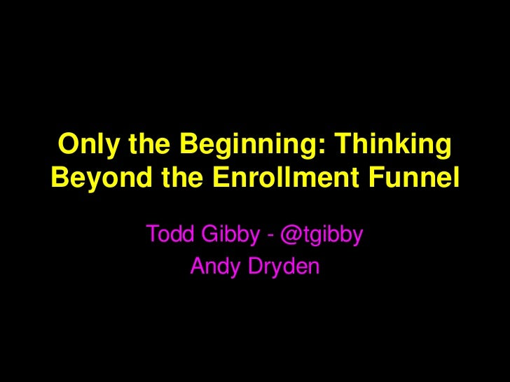 Only the Beginning: ThinkingBeyond the Enrollment Funnel      Todd Gibby - @tgibby          Andy Dryden