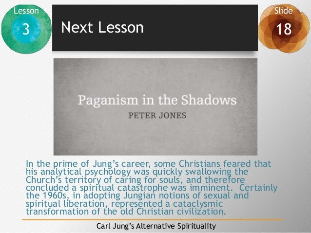 Lesson Slide 3 18 Carl Jung's Alternative Spirituality Next Lesson In the prime of Jung's career, some Christians feared t...