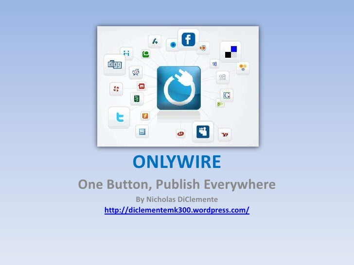ONLYWIRE<br />One Button, Publish Everywhere<br />By Nicholas DiClemente<br />http://diclementemk300.wordpress.com/<br />