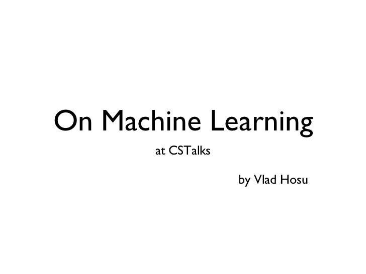 On Machine Learning <ul><li>at CSTalks </li></ul><ul><ul><ul><li>by Vlad Hosu </li></ul></ul></ul>