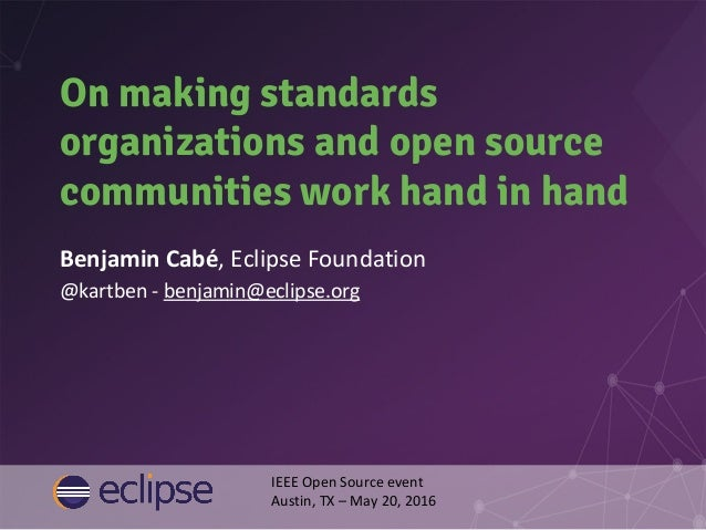 On making standards organizations and open source communities work hand in hand Benjamin Cabé, Eclipse Foundation @kartben...