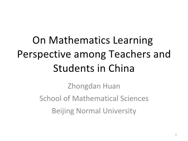 On Mathematics Learning  Perspective among Teachers and Students in China Zhongdan Huan School of Mathematical Sciences Be...