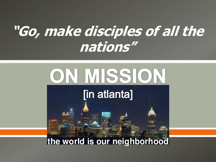 """""""Go, make disciples of all the         nations""""                         the world is our neighborhood"""