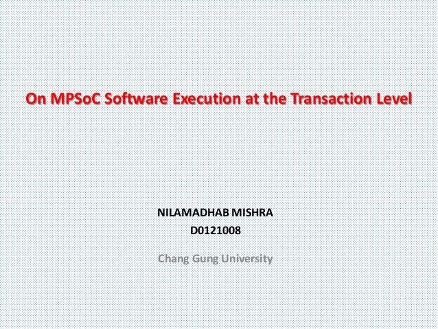 On MPSoC Software Execution at the Transaction Level                 NILAMADHAB MISHRA                      D0121008      ...