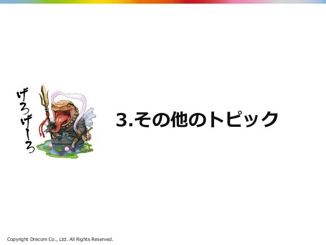 Copyright Drecom Co., Ltd. All Rights Reserved. 3.その他のトピック
