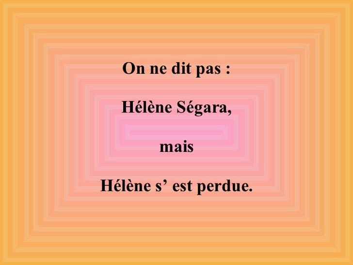 On ne dit pas : Hélène Ségara, mais Hélène s' est perdue.