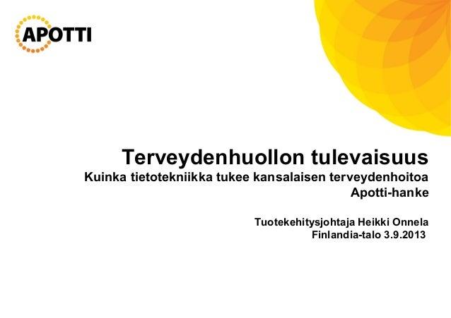 Terveydenhuollon tulevaisuus Kuinka tietotekniikka tukee kansalaisen terveydenhoitoa Apotti-hanke Tuotekehitysjohtaja Heik...