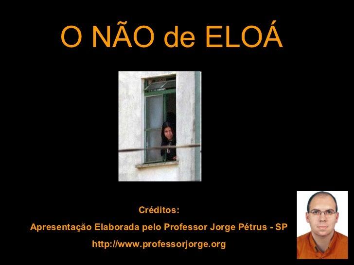 O NÃO de ELOÁ Créditos: Apresentação Elaborada pelo Professor Jorge Pétrus - SP http://www.professorjorge.org