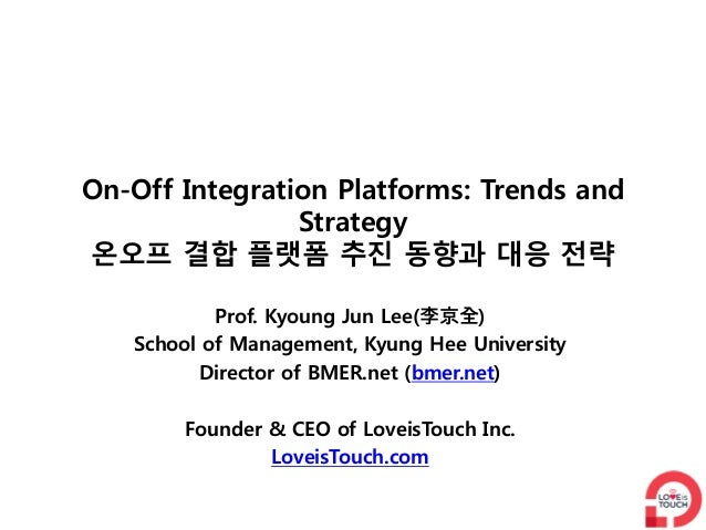 On-Off Integration Platforms: Trends and                Strategy온오프 결합 플랫폼 추진 동향과 대응 전략           Prof. Kyoung Jun Lee(李京全...