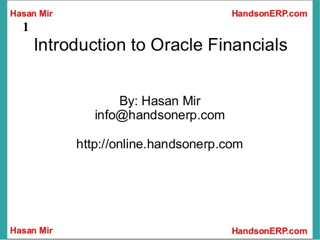 Hasan Mir Hasan Mir HandsonERP.com HandsonERP.com 1 Introduction to Oracle Financials By: Hasan Mir info@handsonerp.com ht...