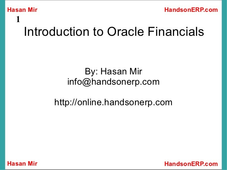 Introduction to Oracle Financials By: Hasan Mir [email_address] http://online.handsonerp.com