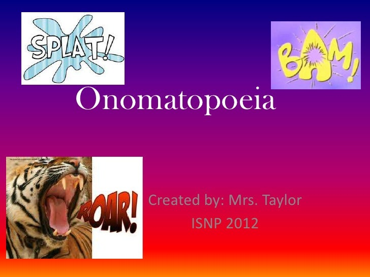 Onomatopoeia    Created by: Mrs. Taylor          ISNP 2012