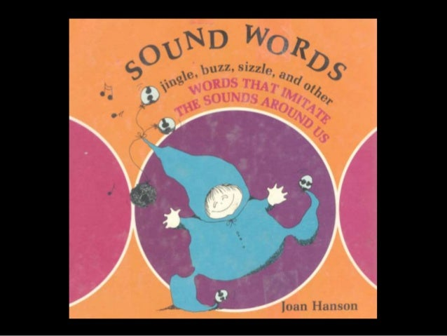 Onomatopoeia Or Sound Words Echo or imitate the natural sounds of Objects, things, and actions.