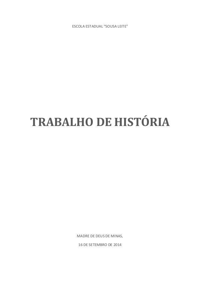 """ESCOLA ESTADUAL """"SOUSA LEITE""""  TRABALHO DE HISTÓRIA  MADRE DE DEUS DE MINAS,  16 DE SETEMBRO DE 2014"""