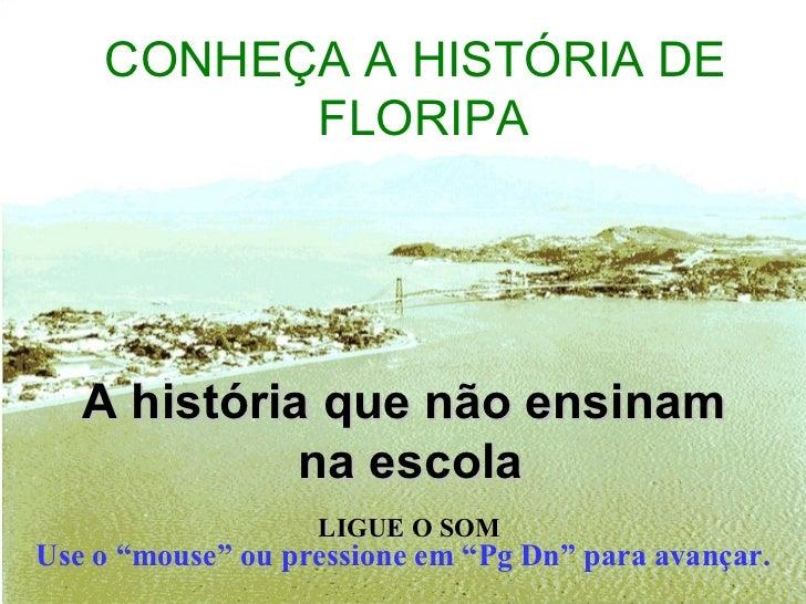 """<ul><li>CONHEÇA A HISTÓRIA DE FLORIPA   </li></ul>A história que não ensinam  na escola Use o """"mouse"""" ou pressione em """"Pg ..."""
