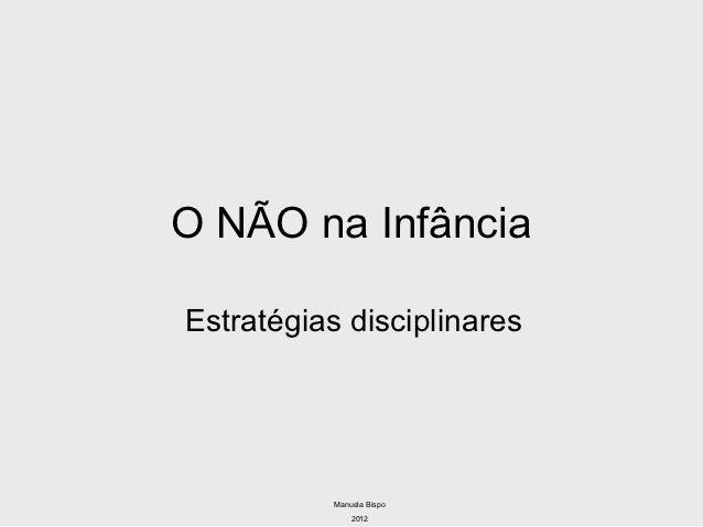 O NÃO na InfânciaEstratégias disciplinares           Manuela Bispo               2012