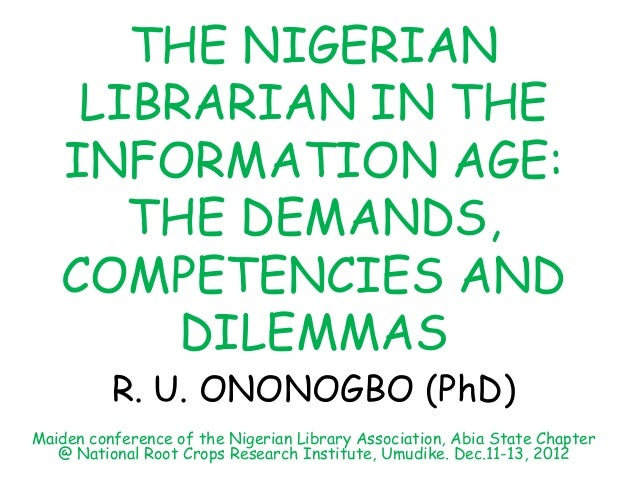 THE NIGERIANLIBRARIAN IN THEINFORMATION AGE:THE DEMANDS,COMPETENCIES ANDDILEMMASR. U. ONONOGBO (PhD)Maiden conference of t...