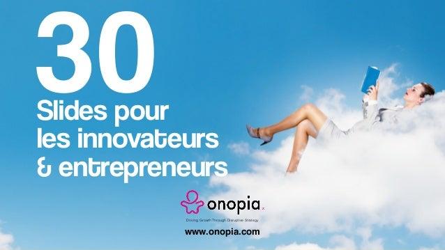 Slides pour les innovateurs & entrepreneurs Driving Growth Through Disruptive Strategy 30 www.onopia.com