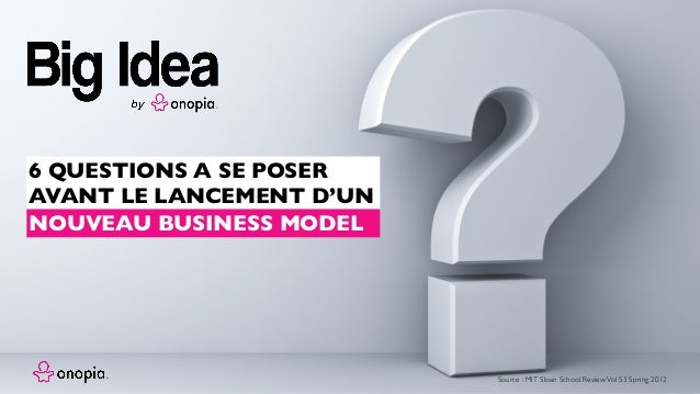 6 QUESTIONS A SE POSER AVANT LE LANCEMENT D'UN Source : MIT Sloan School ReviewVol 53 Spring 2012 NOUVEAU BUSINESS MODEL