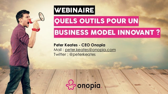 WEBINAIRE Peter Keates - CEO Onopia Mail : peter.keates@onopia.com Twitter : @peterkeates BUSINESS MODEL INNOVANT ? QUELS ...