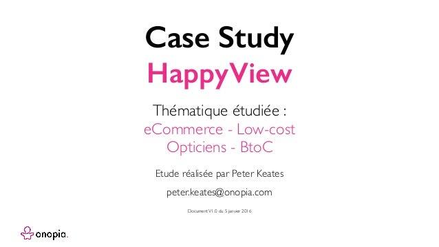 Case Study HappyView peter.keates@onopia.com Etude réalisée par Peter Keates Thématique étudiée : eCommerce - Low-cost Opt...
