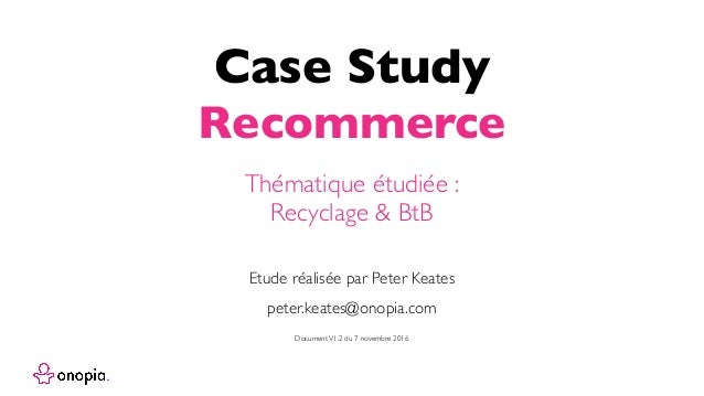 Case Study Recommerce peter.keates@onopia.com Etude réalisée par Peter Keates Thématique étudiée : Recyclage & BtB Documen...