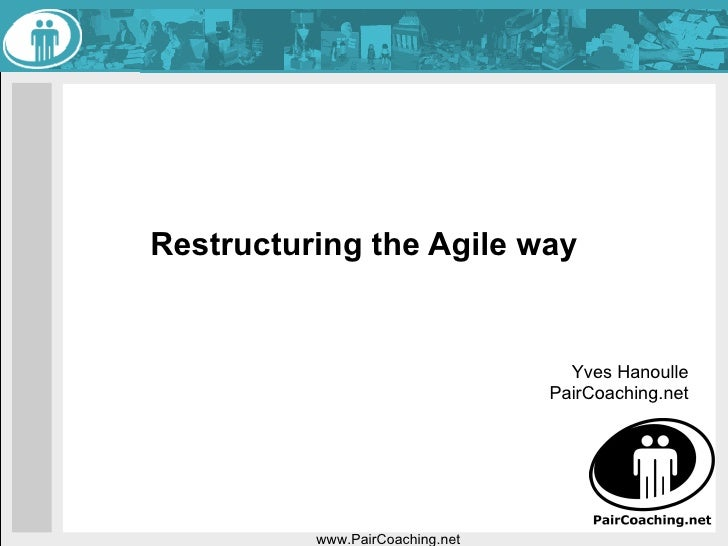 Restructuring the Agile way www.PairCoaching.net Yves Hanoulle PairCoaching.net