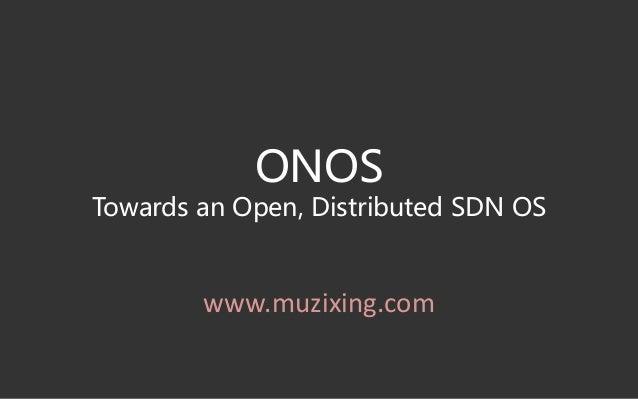 ONOS Towards an Open, Distributed SDN OS www.muzixing.com
