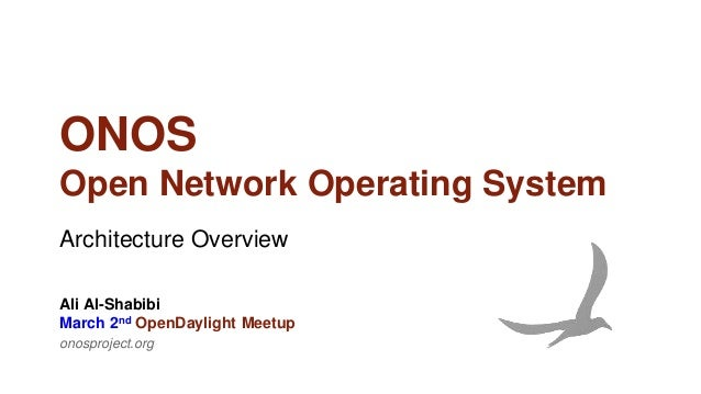 ONOS Open Network Operating System Architecture Overview onosproject.org Ali Al-Shabibi March 2nd OpenDaylight Meetup
