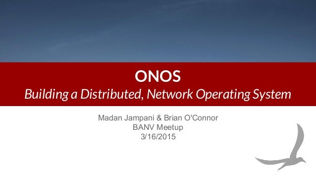 ONOS Building a Distributed, Network Operating System Madan Jampani & Brian O'Connor BANV Meetup 3/16/2015