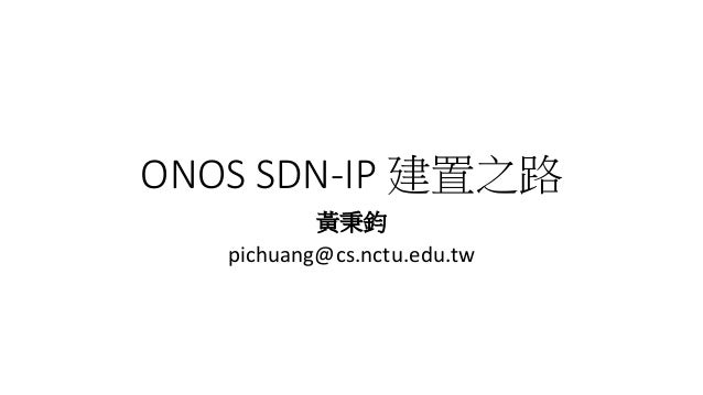 ONOS SDN-IP 建置之路 黃秉鈞 pichuang@cs.nctu.edu.tw