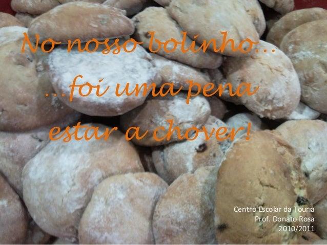 No nosso bolinho… …foi uma pena estar a chover! Centro Escolar da Touria Prof. Donato Rosa 2010/2011