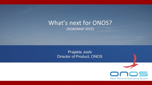 What's  next  for  ONOS?  [ROADMAP  2015]  Prajakta Joshi  Director of Product, ONOS