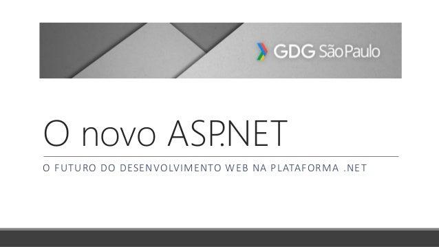 O novo ASP.NET O FUTURO DO DESENVOLVIMENTO WEB NA PLATAFORMA .NET