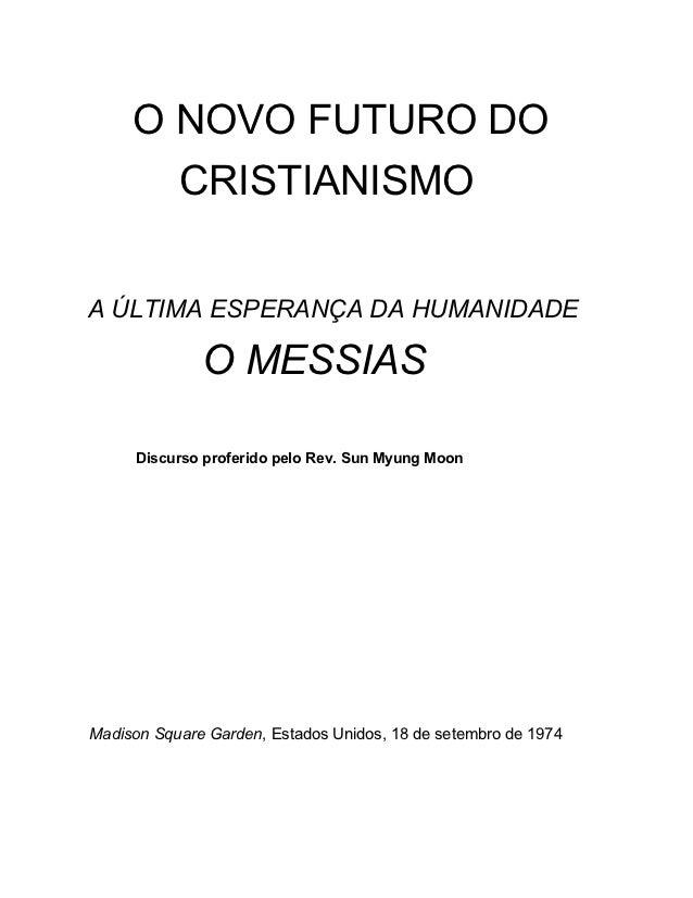 O NOVO FUTURO DO       CRISTIANISMOA ÚLTIMA ESPERANÇA DA HUMANIDADE              O MESSIAS     Discurso proferido pelo Rev...