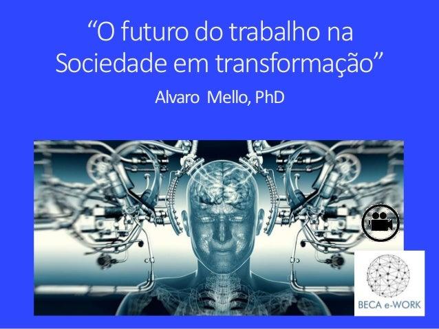 """""""O futuro do trabalho na Sociedade em transformação"""" Alvaro Mello,PhD"""
