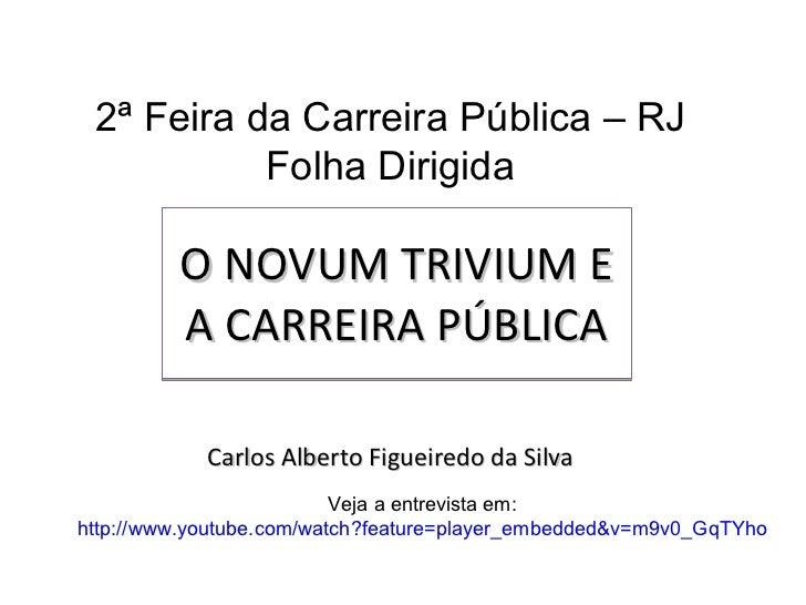 O NOVUM TRIVIUM E A CARREIRA PÚBLICA Carlos Alberto Figueiredo da Silva 2ª Feira da Carreira Pública – RJ Folha Dirigida V...