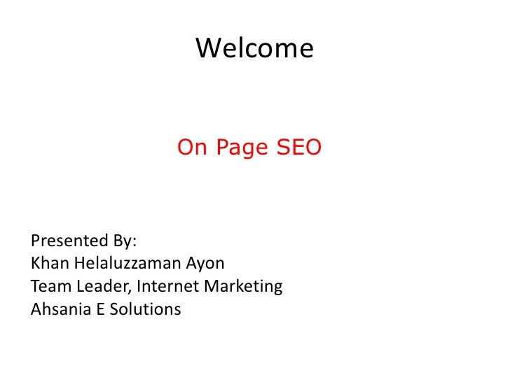 Welcome                 On Page SEOPresented By:Khan Helaluzzaman AyonTeam Leader, Internet MarketingAhsania E Solutions